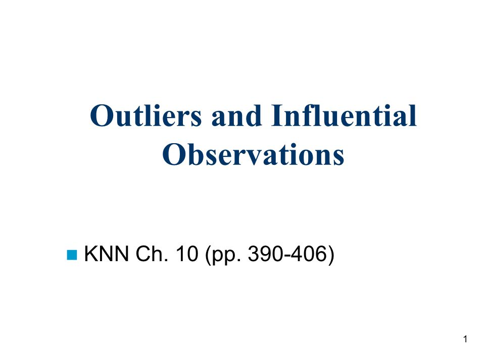 1 Outliers and Influential Observations KNN Ch. 10 (pp. 390-406)