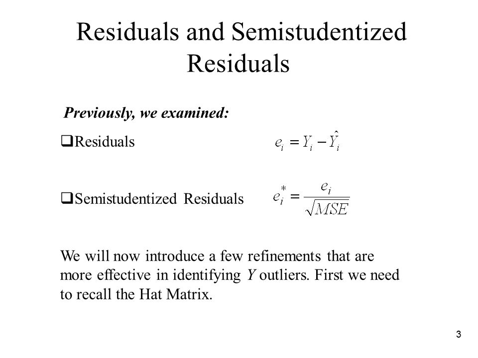 3 Previously, we examined:  Residuals  Semistudentized Residuals We will now introduce a few refinements that are more effective in identifying Y outliers.