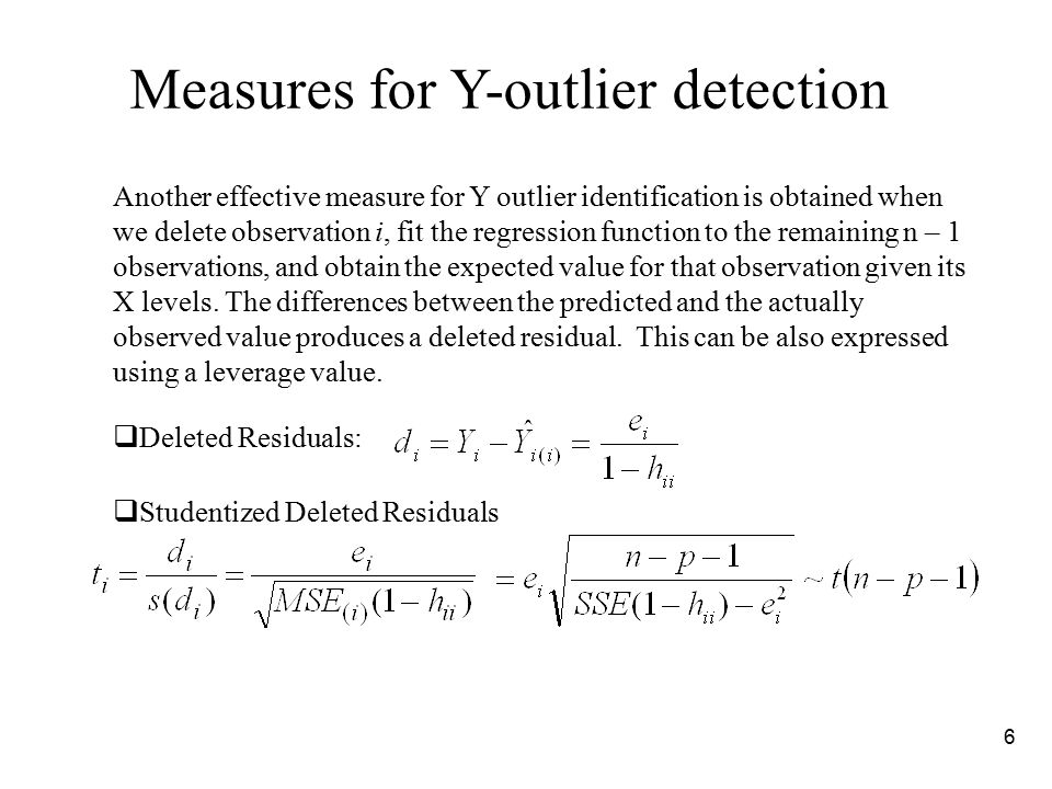 6 Measures for Y-outlier detection Another effective measure for Y outlier identification is obtained when we delete observation i, fit the regression function to the remaining n – 1 observations, and obtain the expected value for that observation given its X levels.