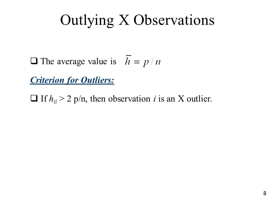 8 Outlying X Observations  The average value is Criterion for Outliers:  If h ii > 2 p/n, then observation i is an X outlier.