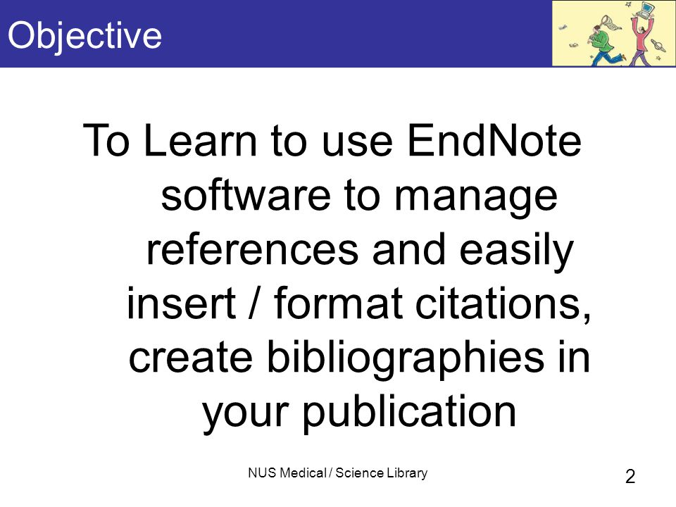 NUS Medical / Science Library 2 Objective To Learn to use EndNote software to manage references and easily insert / format citations, create bibliographies in your publication