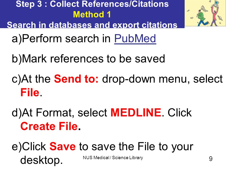 NUS Medical / Science Library 9 Step 3 : Collect References/Citations Method 1 Search in databases and export citations a)Perform search in PubMedPubMed b)Mark references to be saved c)At the Send to: drop-down menu, select File.
