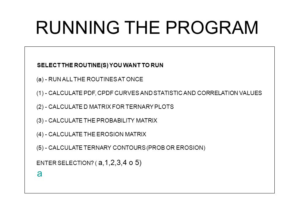 RUNNING THE PROGRAM SELECT THE ROUTINE(S) YOU WANT TO RUN (a) - RUN ALL THE ROUTINES AT ONCE (1) - CALCULATE PDF, CPDF CURVES AND STATISTIC AND CORRELATION VALUES (2) - CALCULATE D MATRIX FOR TERNARY PLOTS (3) - CALCULATE THE PROBABILITY MATRIX (4) - CALCULATE THE EROSION MATRIX (5) - CALCULATE TERNARY CONTOURS (PROB OR EROSION) ENTER SELECTION.