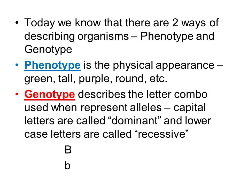 Today we know that there are 2 ways of describing organisms – Phenotype and Genotype Phenotype is the physical appearance – green, tall, purple, round