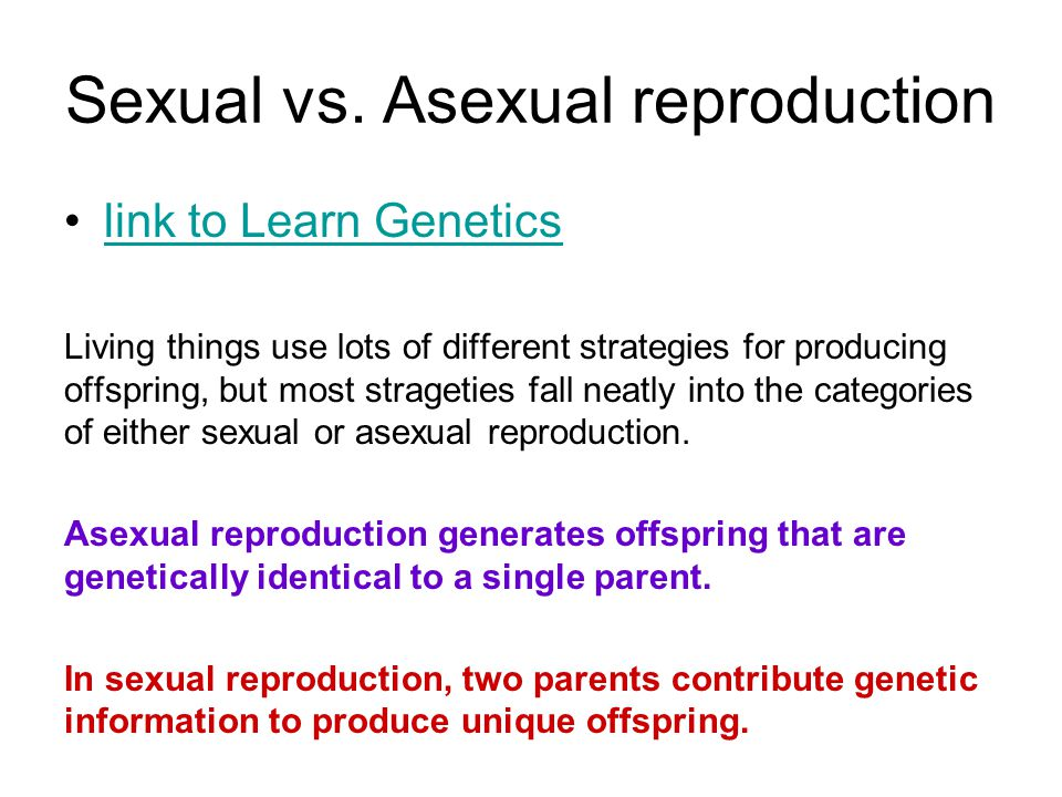 Sexual vs. Asexual reproduction link to Learn Genetics Living things use lots of different strategies for producing offspring, but most strageties fal