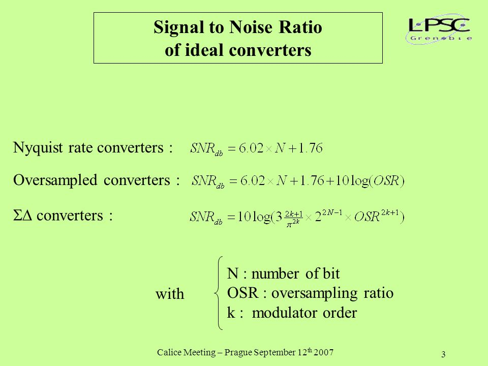 Calice Meeting – Prague September 12 th 2007 3 Signal to Noise Ratio of ideal converters Nyquist rate converters : Oversampled converters :  converters : N : number of bit OSR : oversampling ratio k : modulator order with