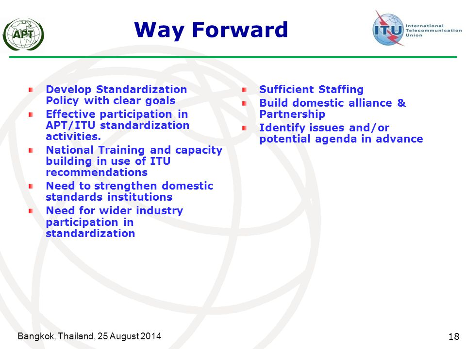 Bangkok, Thailand, 25 August 2014 18 Way Forward Develop Standardization Policy with clear goals Effective participation in APT/ITU standardization ac