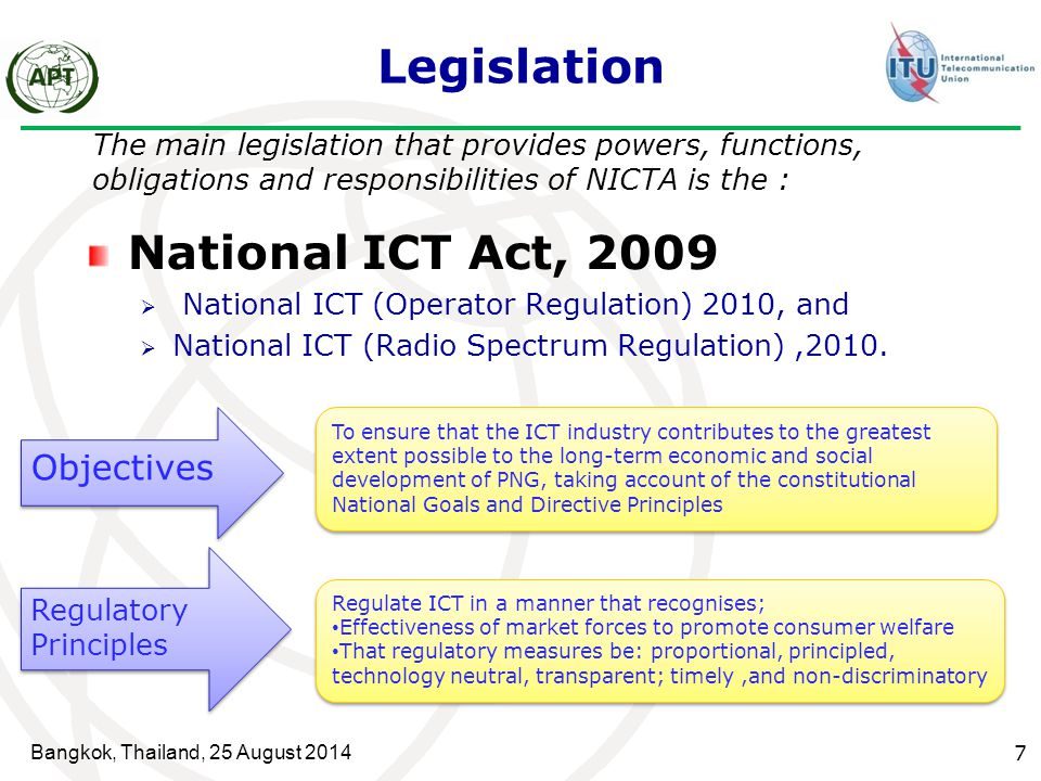 Bangkok, Thailand, 25 August 2014 7 Legislation The main legislation that provides powers, functions, obligations and responsibilities of NICTA is the