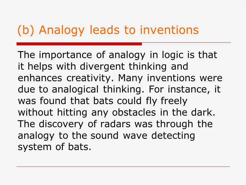 (b) Analogy leads to inventions The importance of analogy in logic is that it helps with divergent thinking and enhances creativity.