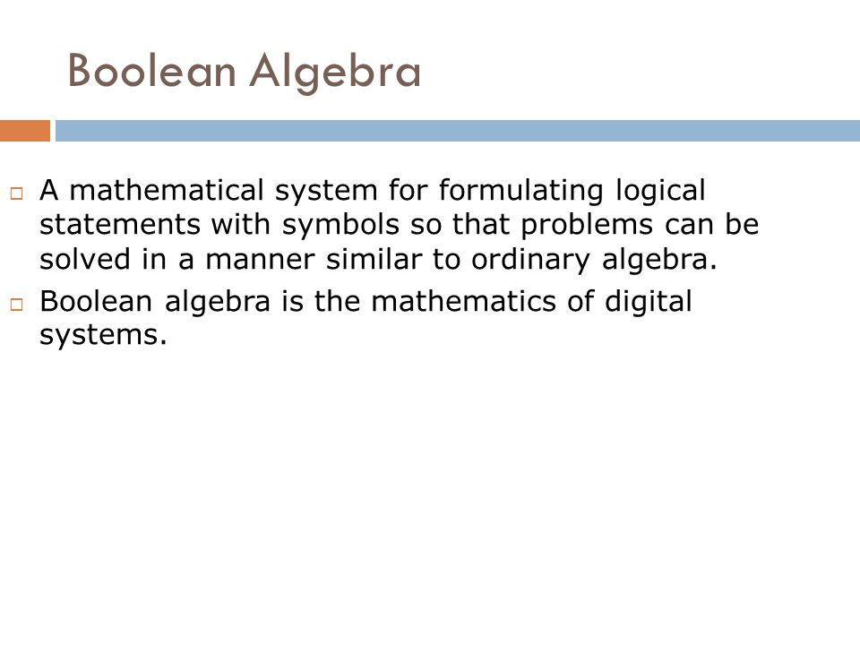 Boolean Algebra  A mathematical system for formulating logical statements with symbols so that problems can be solved in a manner similar to ordinary