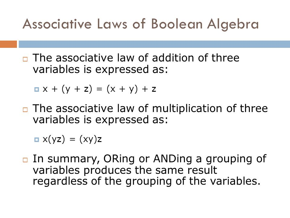 Associative Laws of Boolean Algebra  The associative law of addition of three variables is expressed as:  x + (y + z) = (x + y) + z  The associativ