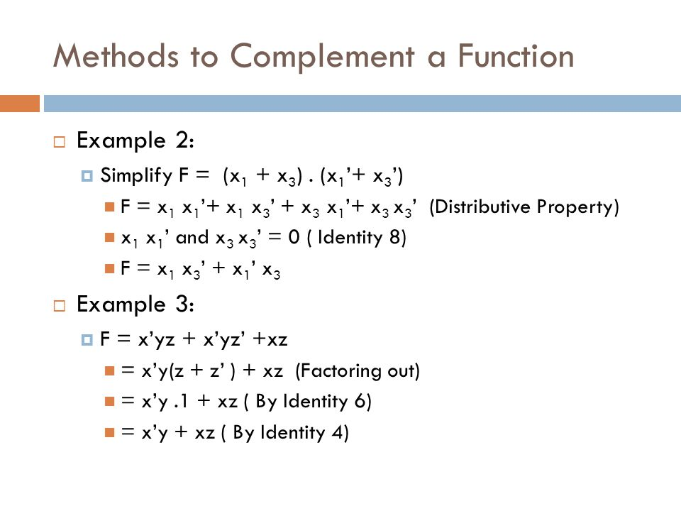 Methods to Complement a Function  Example 2:  Simplify F = (x 1 + x 3 ). (x 1 '+ x 3 ') F = x 1 x 1 '+ x 1 x 3 ' + x 3 x 1 '+ x 3 x 3 ' (Distributiv