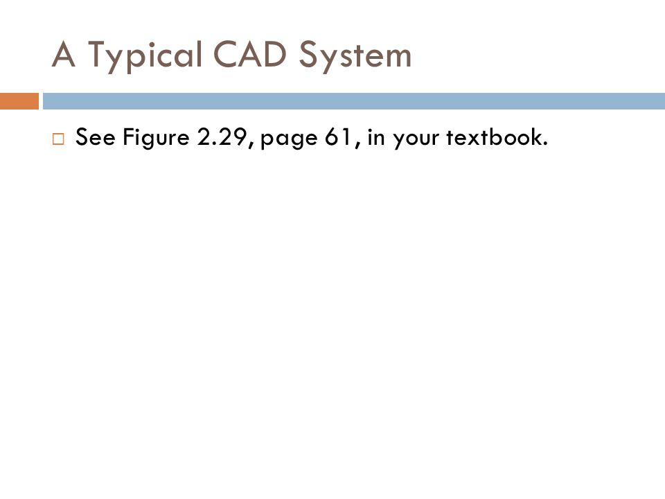 A Typical CAD System  See Figure 2.29, page 61, in your textbook.