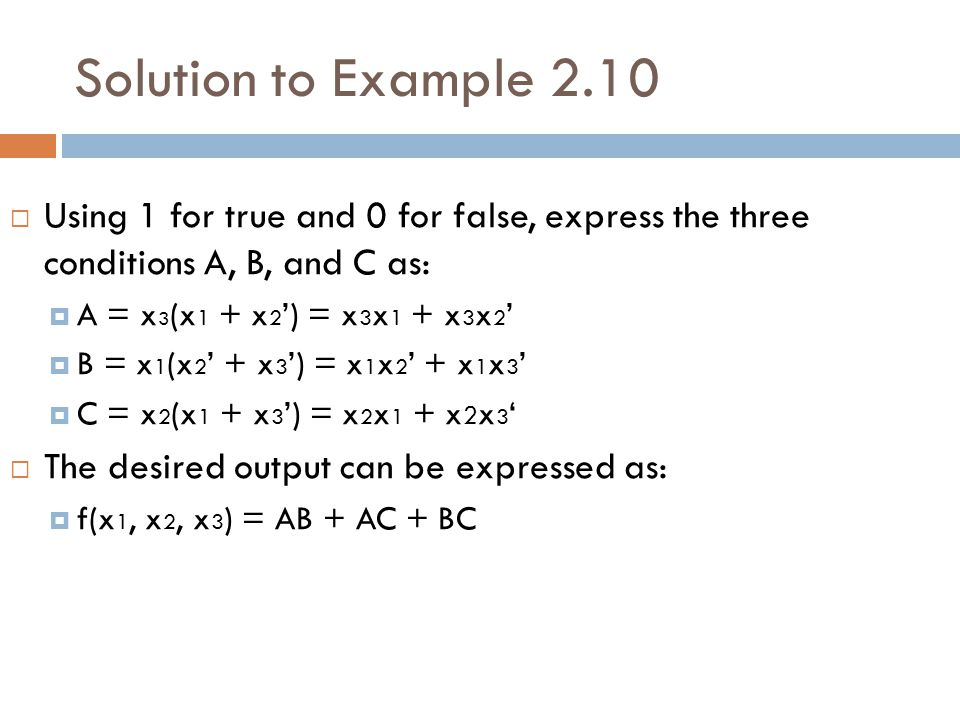 Solution to Example 2.10  Using 1 for true and 0 for false, express the three conditions A, B, and C as:  A = x 3 (x 1 + x 2 ') = x 3 x 1 + x 3 x 2