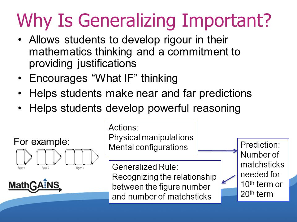 Why Is Generalizing Important? Allows students to develop rigour in their mathematics thinking and a commitment to providing justifications Encourages