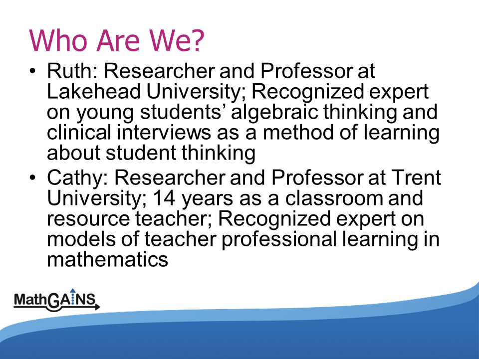 Ruth: Researcher and Professor at Lakehead University; Recognized expert on young students' algebraic thinking and clinical interviews as a method of