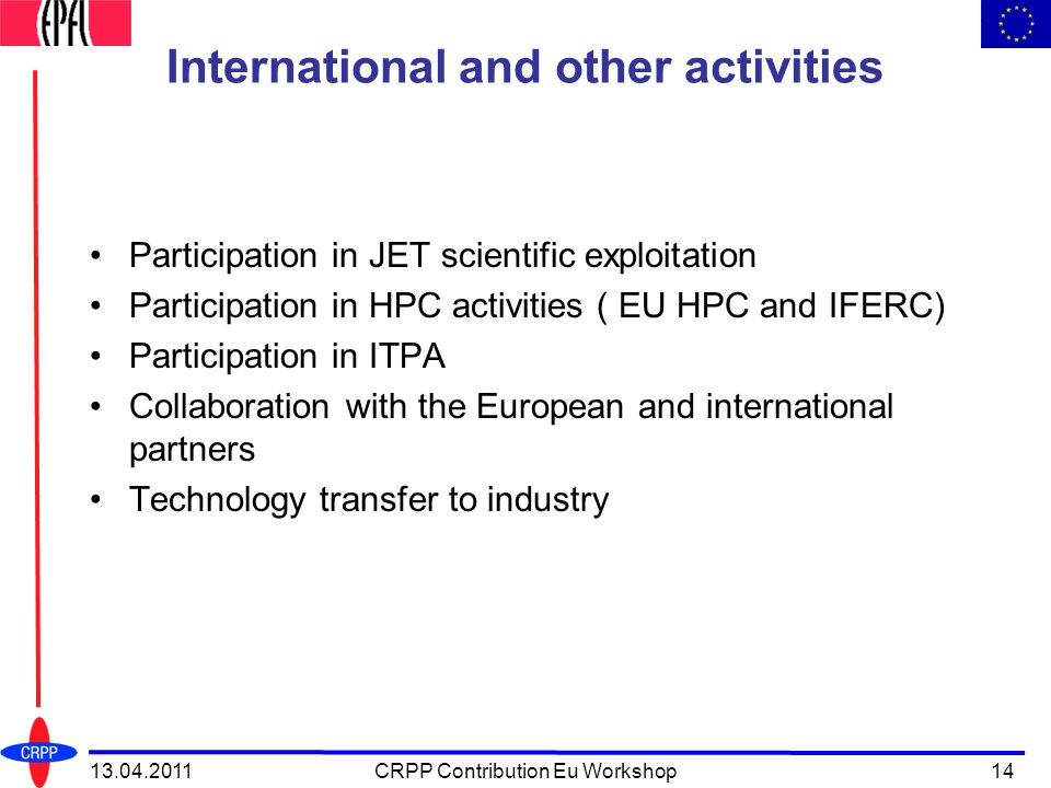 International and other activities Participation in JET scientific exploitation Participation in HPC activities ( EU HPC and IFERC) Participation in ITPA Collaboration with the European and international partners Technology transfer to industry 13.04.2011CRPP Contribution Eu Workshop14
