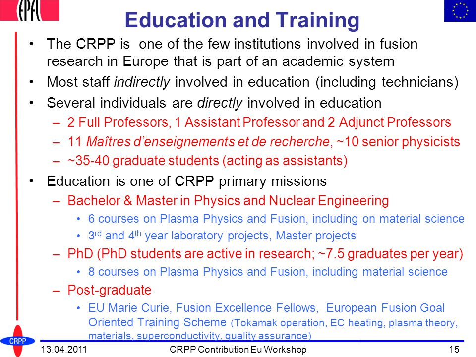 Education and Training The CRPP is one of the few institutions involved in fusion research in Europe that is part of an academic system Most staff indirectly involved in education (including technicians) Several individuals are directly involved in education –2 Full Professors, 1 Assistant Professor and 2 Adjunct Professors –11 Maîtres d'enseignements et de recherche, ~10 senior physicists –~35-40 graduate students (acting as assistants) Education is one of CRPP primary missions –Bachelor & Master in Physics and Nuclear Engineering 6 courses on Plasma Physics and Fusion, including on material science 3 rd and 4 th year laboratory projects, Master projects –PhD (PhD students are active in research; ~7.5 graduates per year) 8 courses on Plasma Physics and Fusion, including material science –Post-graduate EU Marie Curie, Fusion Excellence Fellows, European Fusion Goal Oriented Training Scheme (Tokamak operation, EC heating, plasma theory, materials, superconductivity, quality assurance) 13.04.201115CRPP Contribution Eu Workshop