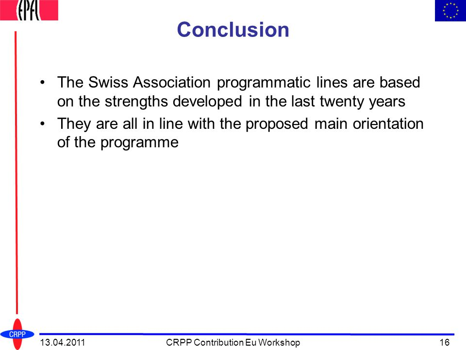 Conclusion The Swiss Association programmatic lines are based on the strengths developed in the last twenty years They are all in line with the proposed main orientation of the programme 13.04.2011CRPP Contribution Eu Workshop16