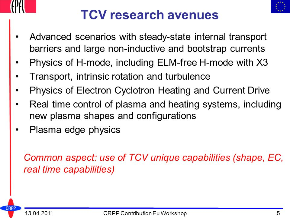 5 TCV research avenues Advanced scenarios with steady-state internal transport barriers and large non-inductive and bootstrap currents Physics of H-mode, including ELM-free H-mode with X3 Transport, intrinsic rotation and turbulence Physics of Electron Cyclotron Heating and Current Drive Real time control of plasma and heating systems, including new plasma shapes and configurations Plasma edge physics Common aspect: use of TCV unique capabilities (shape, EC, real time capabilities) 513.04.2011CRPP Contribution Eu Workshop