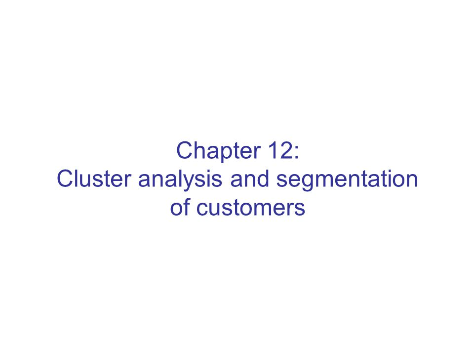 Chapter 12: Cluster analysis and segmentation of customers