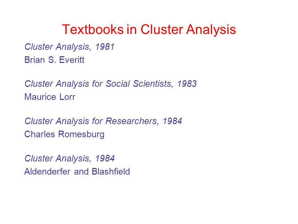 Textbooks in Cluster Analysis Cluster Analysis, 1981 Brian S. Everitt Cluster Analysis for Social Scientists, 1983 Maurice Lorr Cluster Analysis for R