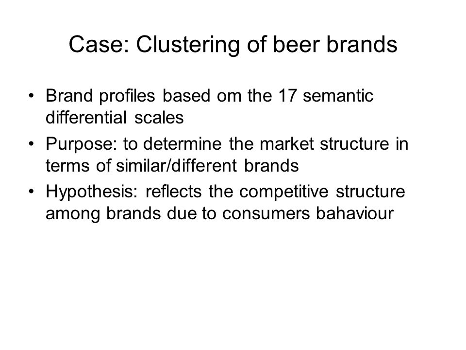 Case: Clustering of beer brands Brand profiles based om the 17 semantic differential scales Purpose: to determine the market structure in terms of sim