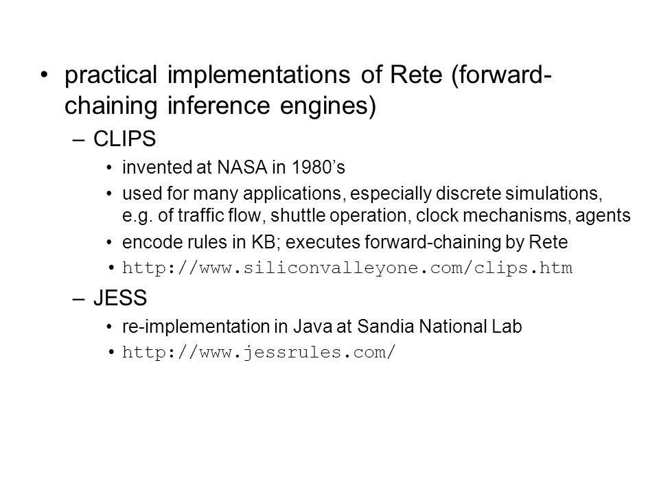 practical implementations of Rete (forward- chaining inference engines) –CLIPS invented at NASA in 1980's used for many applications, especially discr