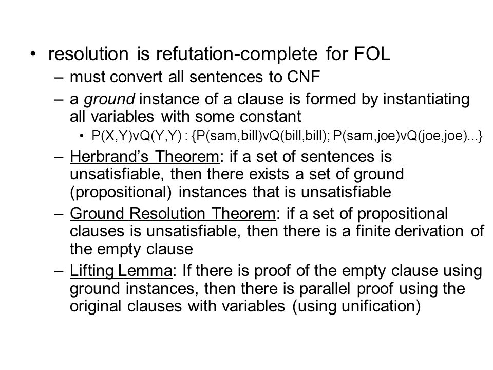 resolution is refutation-complete for FOL –must convert all sentences to CNF –a ground instance of a clause is formed by instantiating all variables w