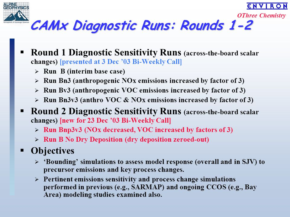 OThree Chemistry CAMx Diagnostic Runs: Rounds 1-2 CAMx Diagnostic Runs: Rounds 1-2  Round 1 Diagnostic Sensitivity Runs (across-the-board scalar changes) [presented at 3 Dec '03 Bi-Weekly Call]  Run B (interim base case)  Run Bn3 (anthropogenic NOx emissions increased by factor of 3)  Run Bv3 (anthropogenic VOC emissions increased by factor of 3)  Run Bn3v3 (anthro VOC & NOx emissions increased by factor of 3)  Round 2 Diagnostic Sensitivity Runs (across-the-board scalar changes) [new for 23 Dec '03 Bi-Weekly Call]  Run Bnp3v3 (NOx decreased, VOC increased by factors of 3)  Run B No Dry Deposition (dry deposition zeroed-out)  Objectives  'Bounding' simulations to assess model response (overall and in SJV) to precursor emissions and key process changes.