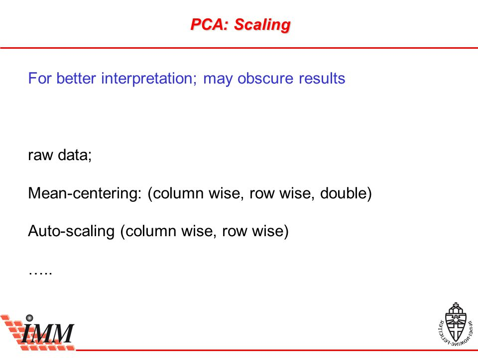 PCA: Scaling For better interpretation; may obscure results raw data; Mean-centering: (column wise, row wise, double) Auto-scaling (column wise, row w