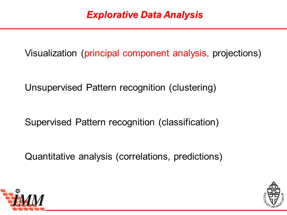 Explorative Data Analysis Visualization (principal component analysis, projections) Unsupervised Pattern recognition (clustering) Supervised Pattern r