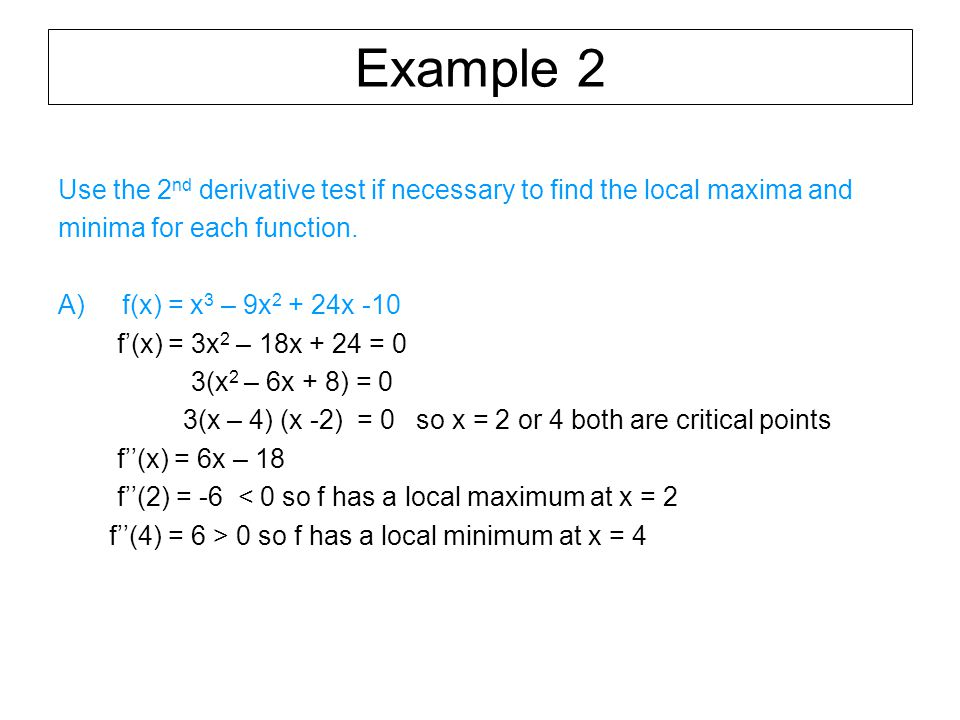 Example 2 Use the 2 nd derivative test if necessary to find the local maxima and minima for each function.