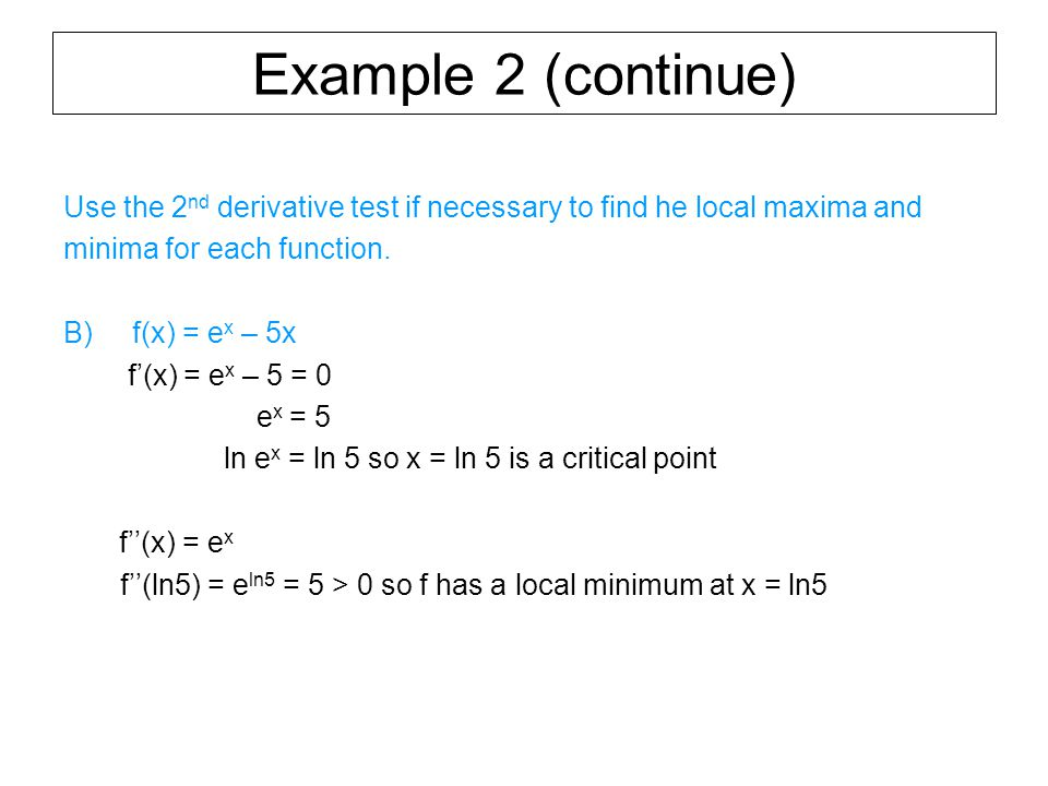 Example 2 (continue) Use the 2 nd derivative test if necessary to find he local maxima and minima for each function.