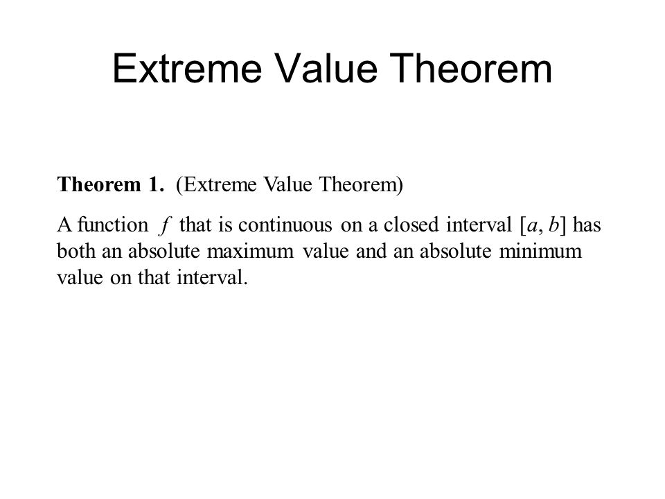 Extreme Value Theorem Theorem 1. (Extreme Value Theorem) A function f that is continuous on a closed interval [a, b] has both an absolute maximum valu