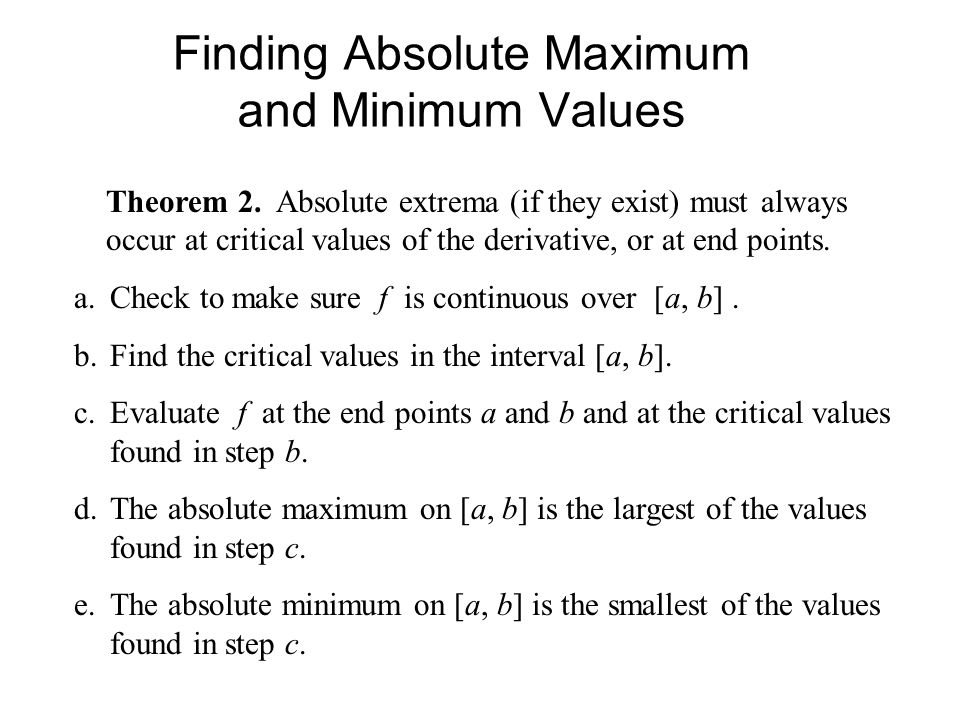 Finding Absolute Maximum and Minimum Values Theorem 2. Absolute extrema (if they exist) must always occur at critical values of the derivative, or at