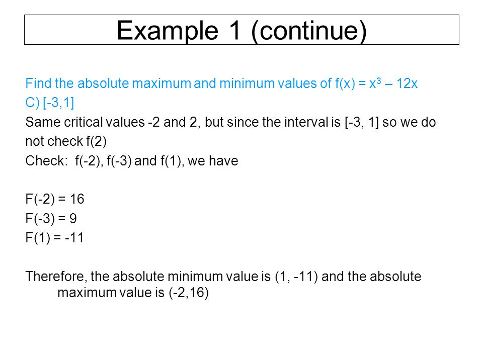 Example 1 (continue) Find the absolute maximum and minimum values of f(x) = x 3 – 12x C) [-3,1] Same critical values -2 and 2, but since the interval is [-3, 1] so we do not check f(2) Check: f(-2), f(-3) and f(1), we have F(-2) = 16 F(-3) = 9 F(1) = -11 Therefore, the absolute minimum value is (1, -11) and the absolute maximum value is (-2,16)