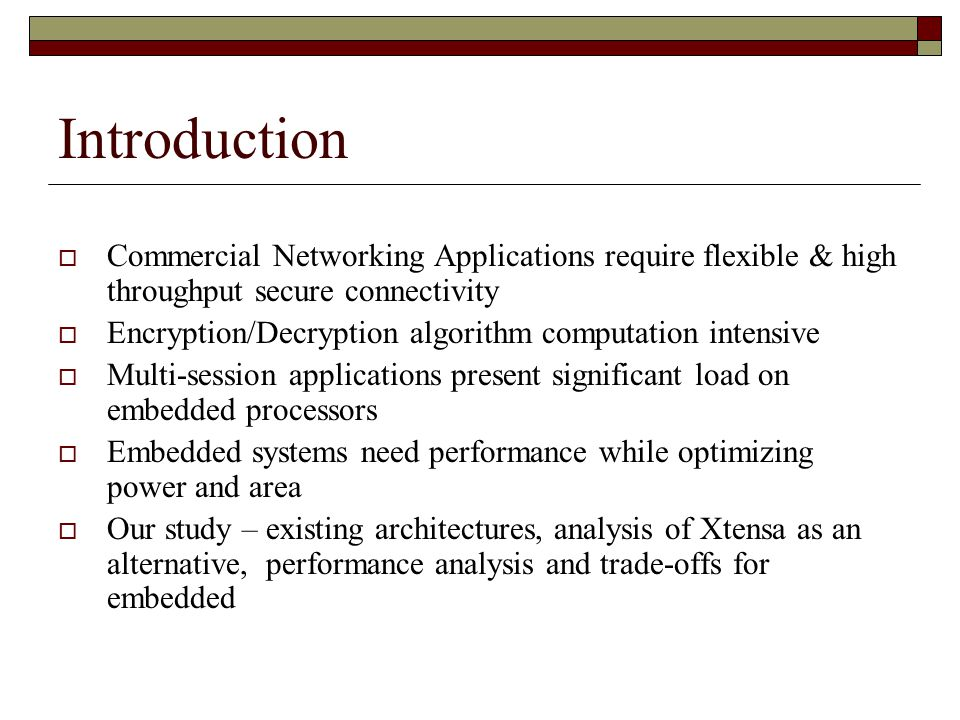 Introduction  Commercial Networking Applications require flexible & high throughput secure connectivity  Encryption/Decryption algorithm computation intensive  Multi-session applications present significant load on embedded processors  Embedded systems need performance while optimizing power and area  Our study – existing architectures, analysis of Xtensa as an alternative, performance analysis and trade-offs for embedded