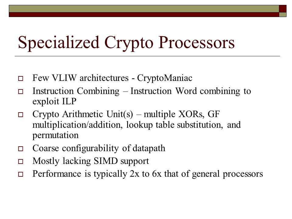 Specialized Crypto Processors  Few VLIW architectures - CryptoManiac  Instruction Combining – Instruction Word combining to exploit ILP  Crypto Arithmetic Unit(s) – multiple XORs, GF multiplication/addition, lookup table substitution, and permutation  Coarse configurability of datapath  Mostly lacking SIMD support  Performance is typically 2x to 6x that of general processors
