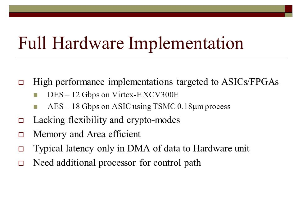 Full Hardware Implementation  High performance implementations targeted to ASICs/FPGAs DES – 12 Gbps on Virtex-E XCV300E AES – 18 Gbps on ASIC using TSMC 0.18  m process  Lacking flexibility and crypto-modes  Memory and Area efficient  Typical latency only in DMA of data to Hardware unit  Need additional processor for control path