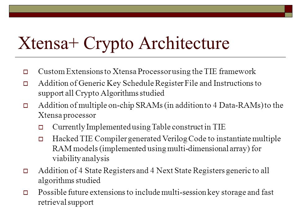 Xtensa+ Crypto Architecture  Custom Extensions to Xtensa Processor using the TIE framework  Addition of Generic Key Schedule Register File and Instructions to support all Crypto Algorithms studied  Addition of multiple on-chip SRAMs (in addition to 4 Data-RAMs) to the Xtensa processor  Currently Implemented using Table construct in TIE  Hacked TIE Compiler generated Verilog Code to instantiate multiple RAM models (implemented using multi-dimensional array) for viability analysis  Addition of 4 State Registers and 4 Next State Registers generic to all algorithms studied  Possible future extensions to include multi-session key storage and fast retrieval support