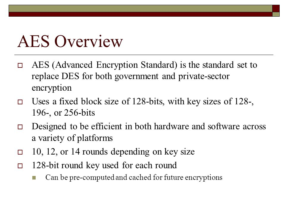 AES Overview  AES (Advanced Encryption Standard) is the standard set to replace DES for both government and private-sector encryption  Uses a fixed block size of 128-bits, with key sizes of 128-, 196-, or 256-bits  Designed to be efficient in both hardware and software across a variety of platforms  10, 12, or 14 rounds depending on key size  128-bit round key used for each round Can be pre-computed and cached for future encryptions