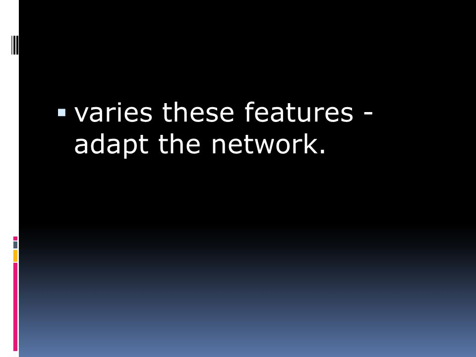  varies these features - adapt the network.