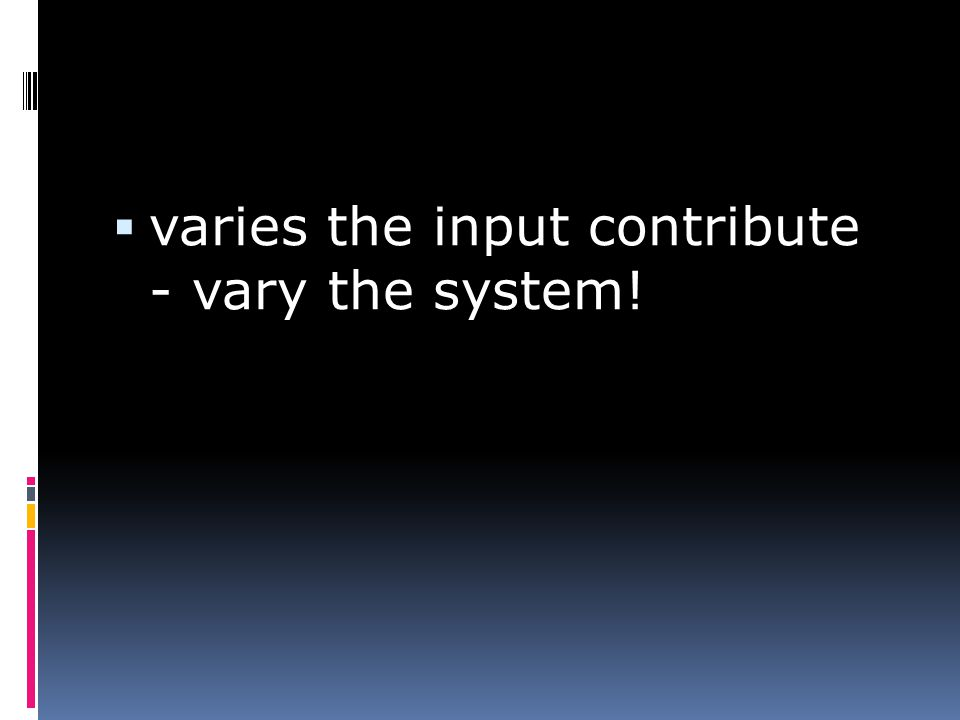  varies the input contribute - vary the system!