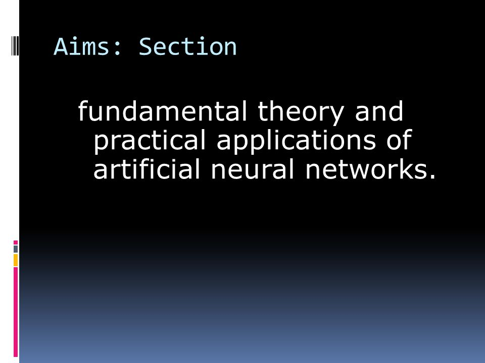 Aims: Section fundamental theory and practical applications of artificial neural networks.