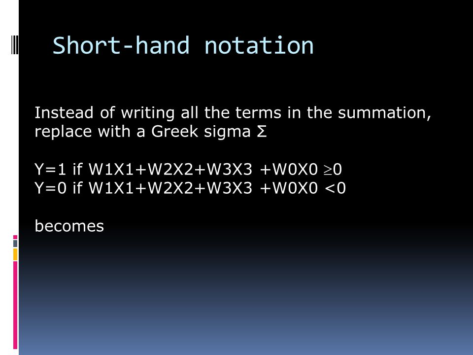 Short-hand notation Instead of writing all the terms in the summation, replace with a Greek sigma Σ Y=1 if W1X1+W2X2+W3X3 +W0X0 0 Y=0 if W1X1+W2X2+W3X3 +W0X0 <0 becomes