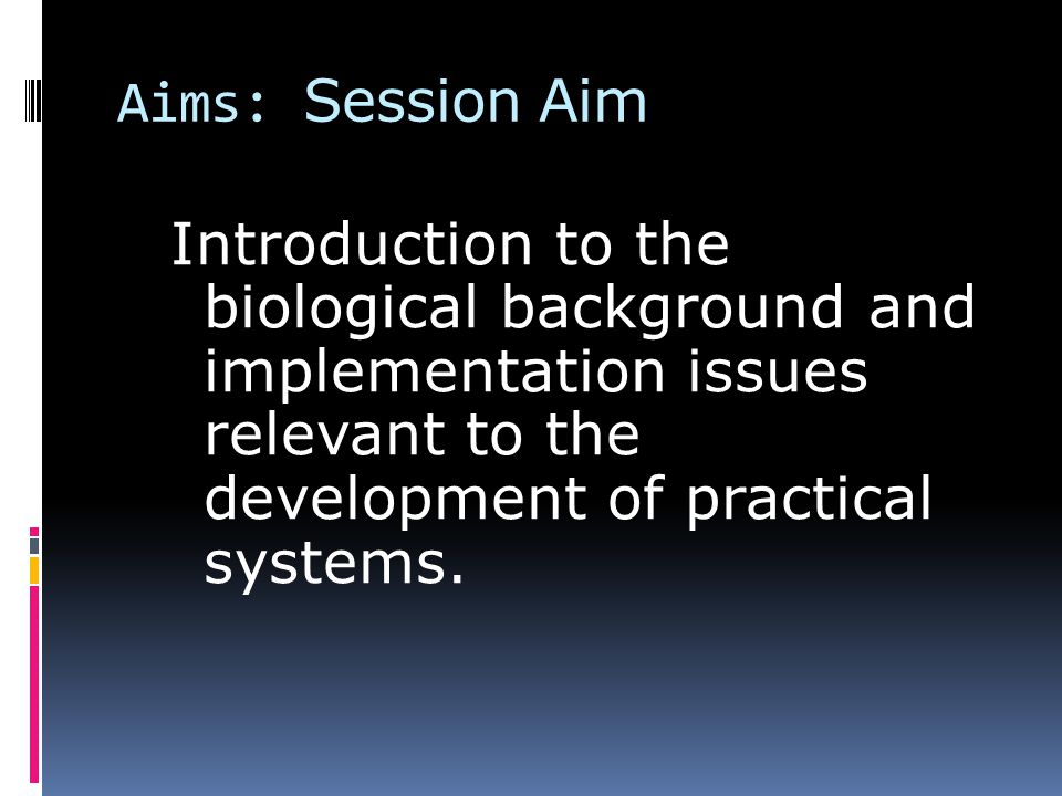 Aims: Session Aim Introduction to the biological background and implementation issues relevant to the development of practical systems.
