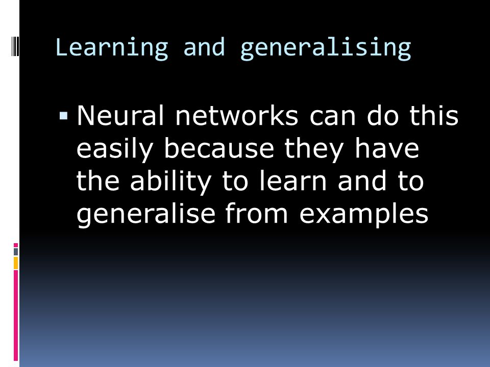 Learning and generalising  Neural networks can do this easily because they have the ability to learn and to generalise from examples