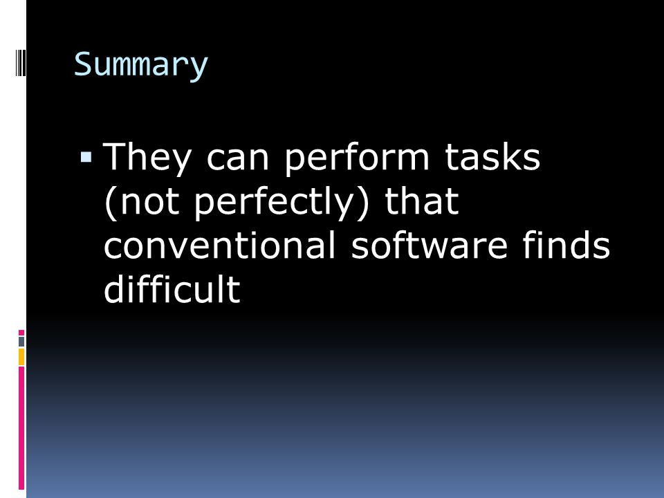 Summary  They can perform tasks (not perfectly) that conventional software finds difficult