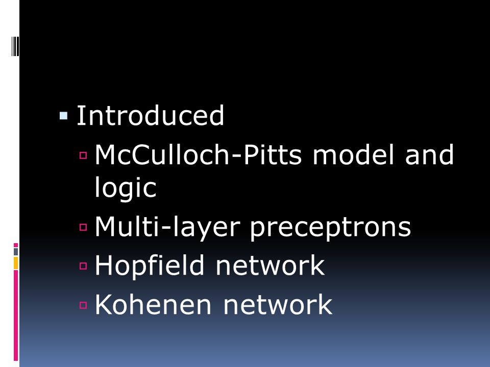  Introduced  McCulloch-Pitts model and logic  Multi-layer preceptrons  Hopfield network  Kohenen network